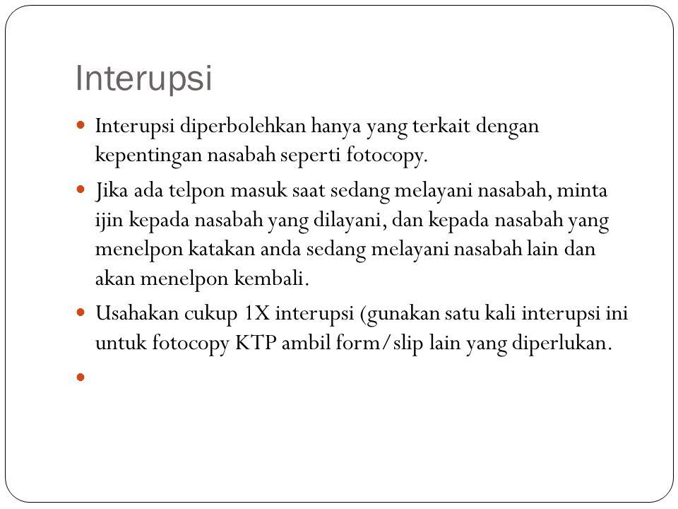 Interupsi  Interupsi diperbolehkan hanya yang terkait dengan kepentingan nasabah seperti fotocopy.  Jika ada telpon masuk saat sedang melayani nasab