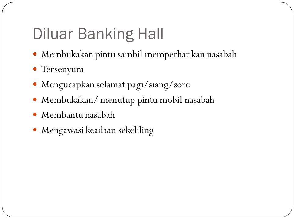 Diluar Banking Hall  Membukakan pintu sambil memperhatikan nasabah  Tersenyum  Mengucapkan selamat pagi/siang/sore  Membukakan/ menutup pintu mobi