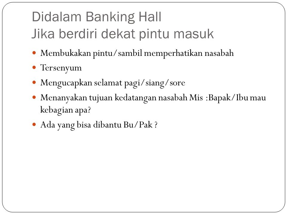 Didalam Banking Hall Jika berdiri dekat pintu masuk  Membukakan pintu/sambil memperhatikan nasabah  Tersenyum  Mengucapkan selamat pagi/siang/sore
