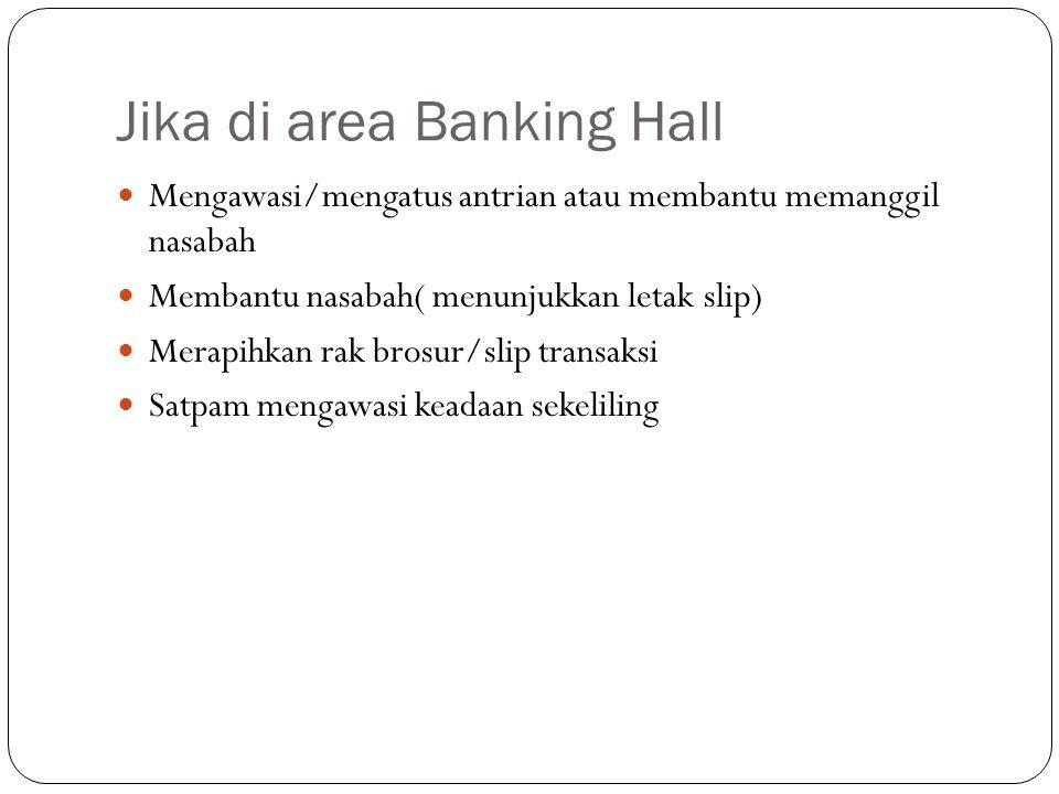 Jika di area Banking Hall  Mengawasi/mengatus antrian atau membantu memanggil nasabah  Membantu nasabah( menunjukkan letak slip)  Merapihkan rak br