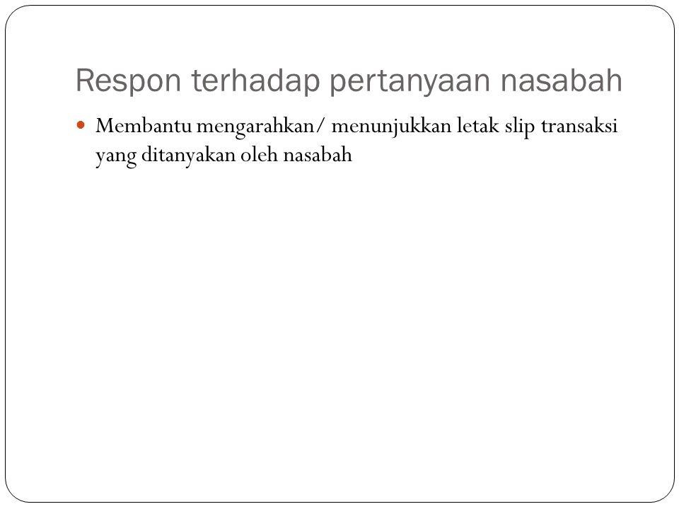 Respon terhadap pertanyaan nasabah  Membantu mengarahkan/ menunjukkan letak slip transaksi yang ditanyakan oleh nasabah