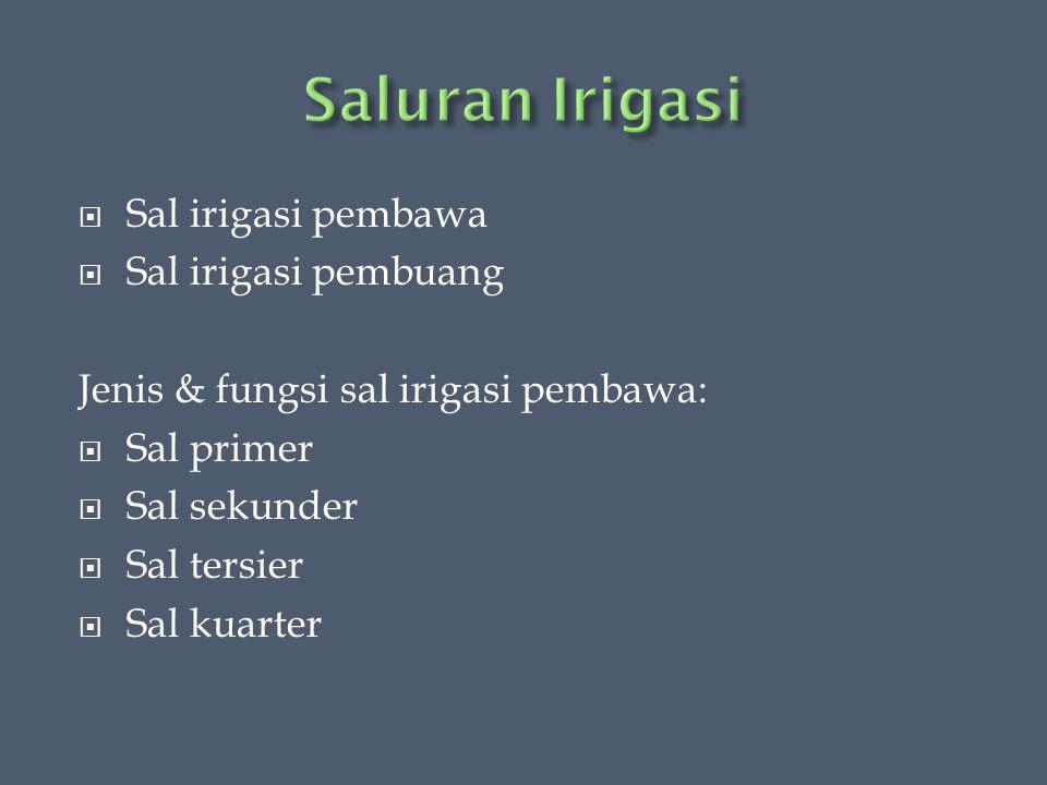  Sal irigasi pembawa  Sal irigasi pembuang Jenis & fungsi sal irigasi pembawa:  Sal primer  Sal sekunder  Sal tersier  Sal kuarter