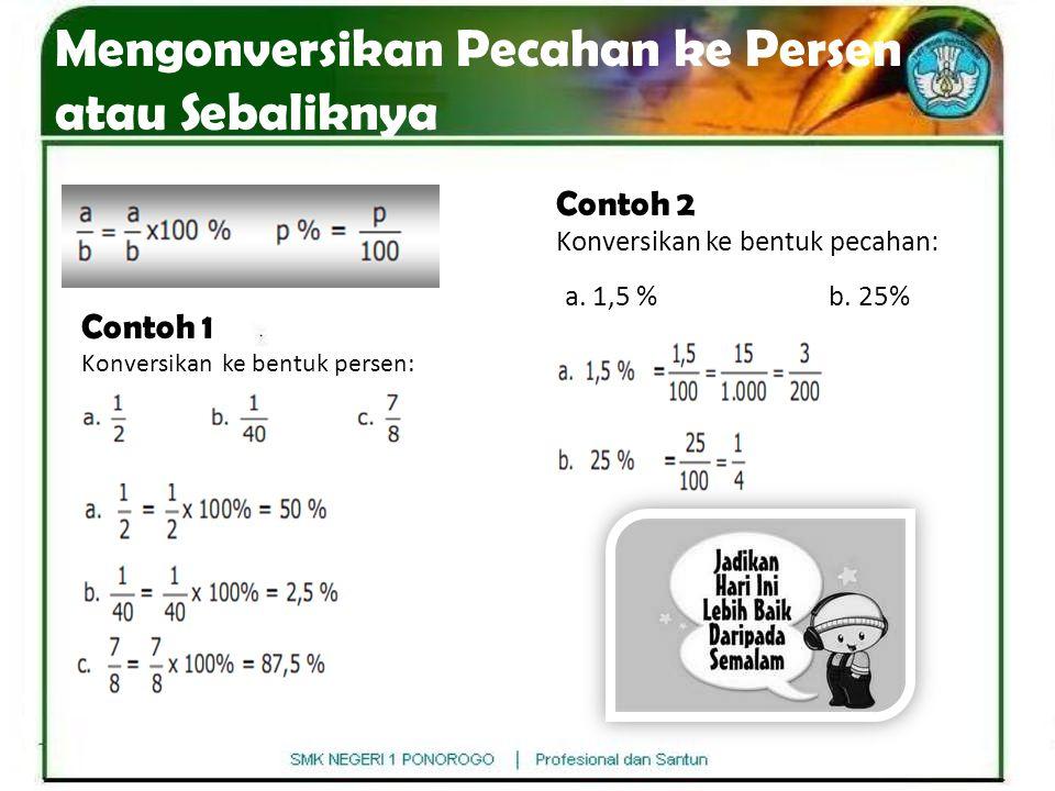 Mengonversikan Pecahan ke Persen atau Sebaliknya Contoh 1 Konversikan ke bentuk persen: Contoh 2 Konversikan ke bentuk pecahan: a. 1,5 % b. 25%