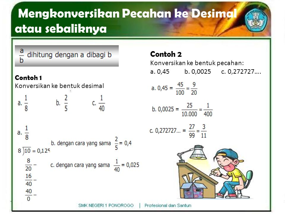 Mengkonversikan Pecahan ke Desimal atau sebaliknya Contoh 1 Konversikan ke bentuk desimal Contoh 2 Konversikan ke bentuk pecahan: a. 0,45 b. 0,0025 c.