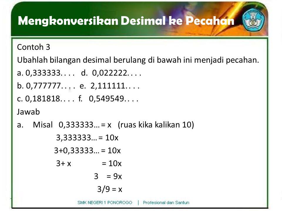 Contoh 3 Ubahlah bilangan desimal berulang di bawah ini menjadi pecahan. a. 0,333333.... d. 0,022222.... b. 0,777777.... e. 2,111111.... c. 0,181818..