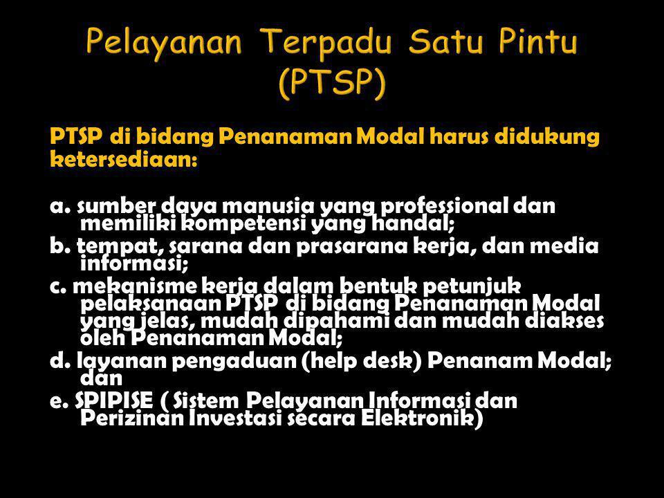 PTSP di bidang Penanaman Modal harus didukung ketersediaan: a. sumber daya manusia yang professional dan memiliki kompetensi yang handal; b. tempat, s