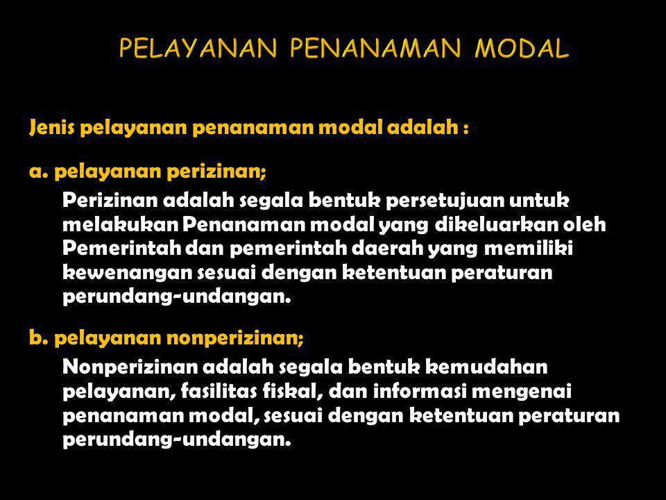 Jenis pelayanan penanaman modal adalah : a. pelayanan perizinan; Perizinan adalah segala bentuk persetujuan untuk melakukan Penanaman modal yang dikel