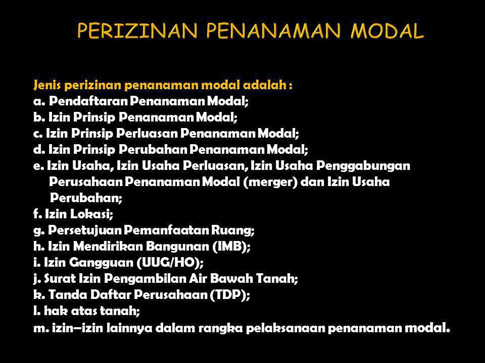 Jenis perizinan penanaman modal adalah : a.Pendaftaran Penanaman Modal; b. Izin Prinsip Penanaman Modal; c. Izin Prinsip Perluasan Penanaman Modal; d.