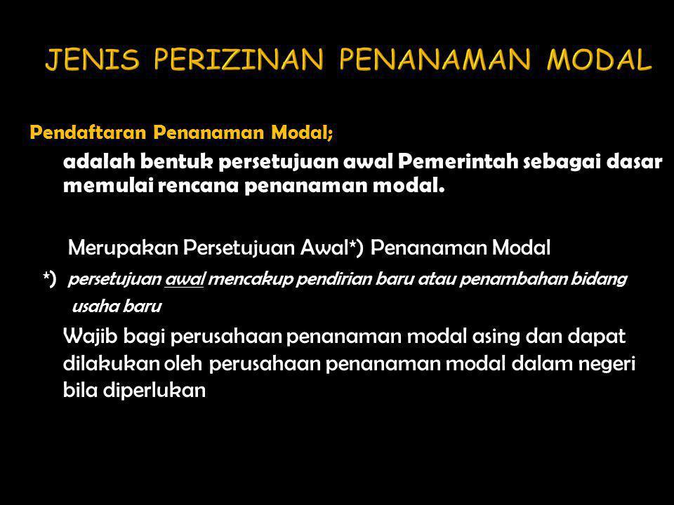 Pendaftaran Penanaman Modal; adalah bentuk persetujuan awal Pemerintah sebagai dasar memulai rencana penanaman modal.  Merupakan Persetujuan Awal*) P