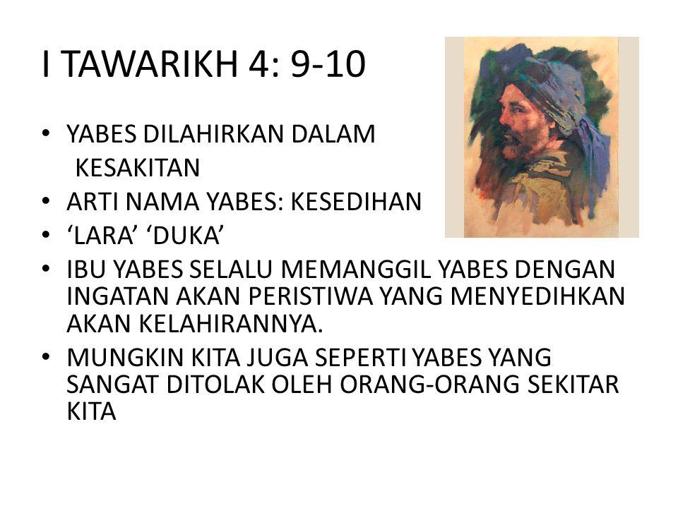 I TAWARIKH 4: 9-10 • YABES DILAHIRKAN DALAM KESAKITAN • ARTI NAMA YABES: KESEDIHAN • 'LARA' 'DUKA' • IBU YABES SELALU MEMANGGIL YABES DENGAN INGATAN A