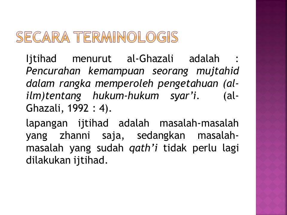 Ijtihad menurut al-Ghazali adalah : Pencurahan kemampuan seorang mujtahid dalam rangka memperoleh pengetahuan (al- ilm)tentang hukum-hukum syar'i. (al