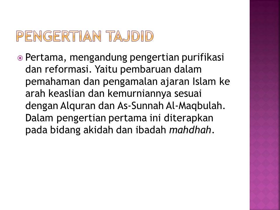  Pertama, mengandung pengertian purifikasi dan reformasi. Yaitu pembaruan dalam pemahaman dan pengamalan ajaran Islam ke arah keaslian dan kemurniann