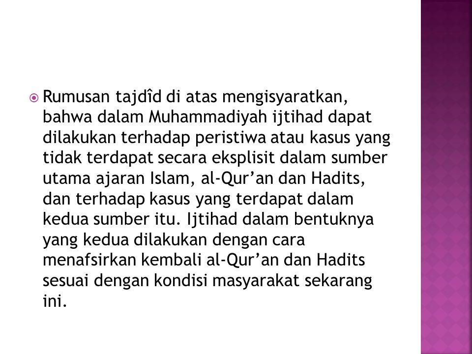  Rumusan tajdîd di atas mengisyaratkan, bahwa dalam Muhammadiyah ijtihad dapat dilakukan terhadap peristiwa atau kasus yang tidak terdapat secara eks