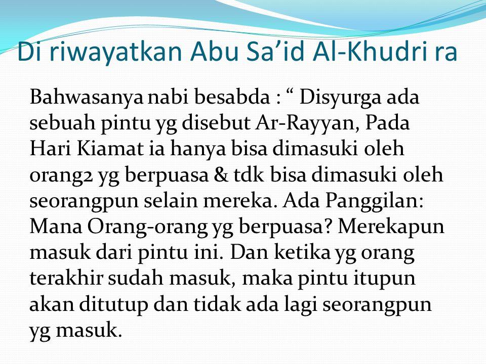 Di riwayatkan Abu Sa'id Al-Khudri ra Bahwasanya nabi besabda : Disyurga ada sebuah pintu yg disebut Ar-Rayyan, Pada Hari Kiamat ia hanya bisa dimasuki oleh orang2 yg berpuasa & tdk bisa dimasuki oleh seorangpun selain mereka.