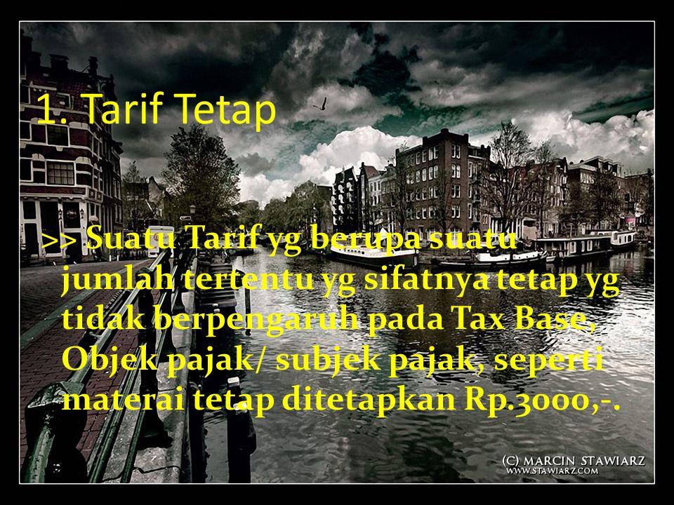 1. Tarif Tetap >> Suatu Tarif yg berupa suatu jumlah tertentu yg sifatnya tetap yg tidak berpengaruh pada Tax Base, Objek pajak/ subjek pajak, seperti