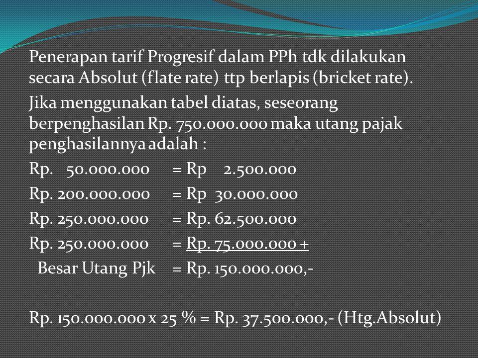 Penerapan tarif Progresif dalam PPh tdk dilakukan secara Absolut (flate rate) ttp berlapis (bricket rate).
