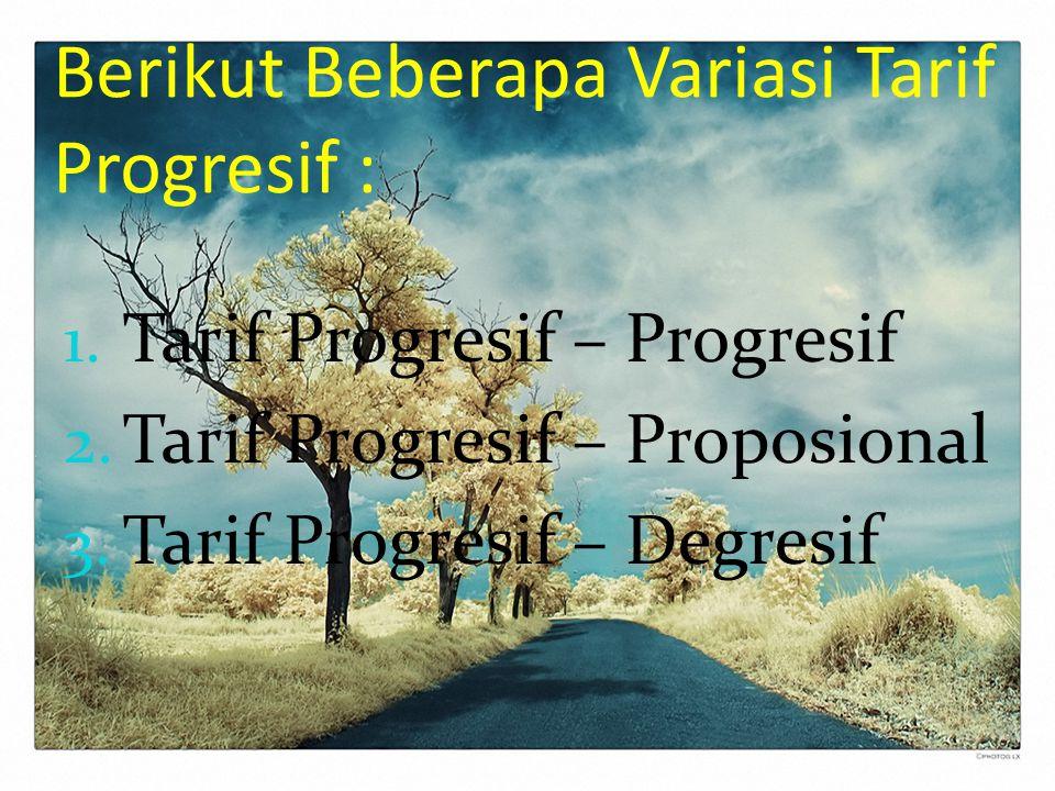 Berikut Beberapa Variasi Tarif Progresif : 1. Tarif Progresif – Progresif 2. Tarif Progresif – Proposional 3. Tarif Progresif – Degresif