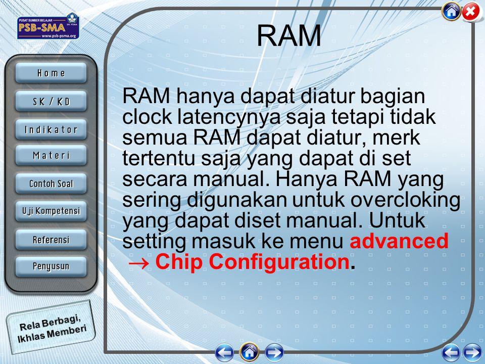RAM RAM hanya dapat diatur bagian clock latencynya saja tetapi tidak semua RAM dapat diatur, merk tertentu saja yang dapat di set secara manual. Hanya