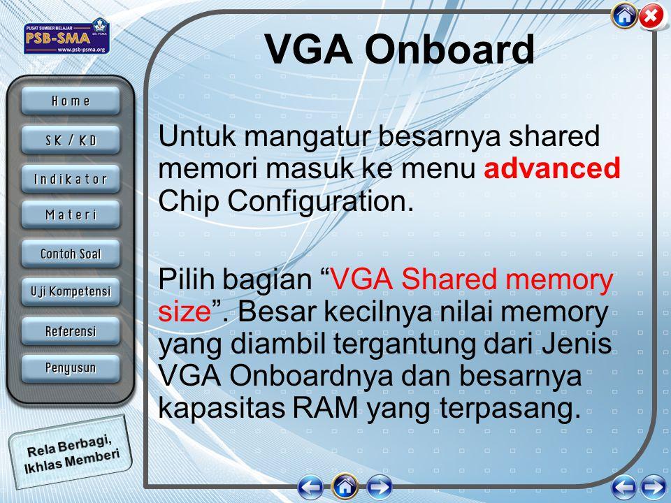 "VGA Onboard Untuk mangatur besarnya shared memori masuk ke menu advanced Chip Configuration. Pilih bagian ""VGA Shared memory size"". Besar kecilnya nil"