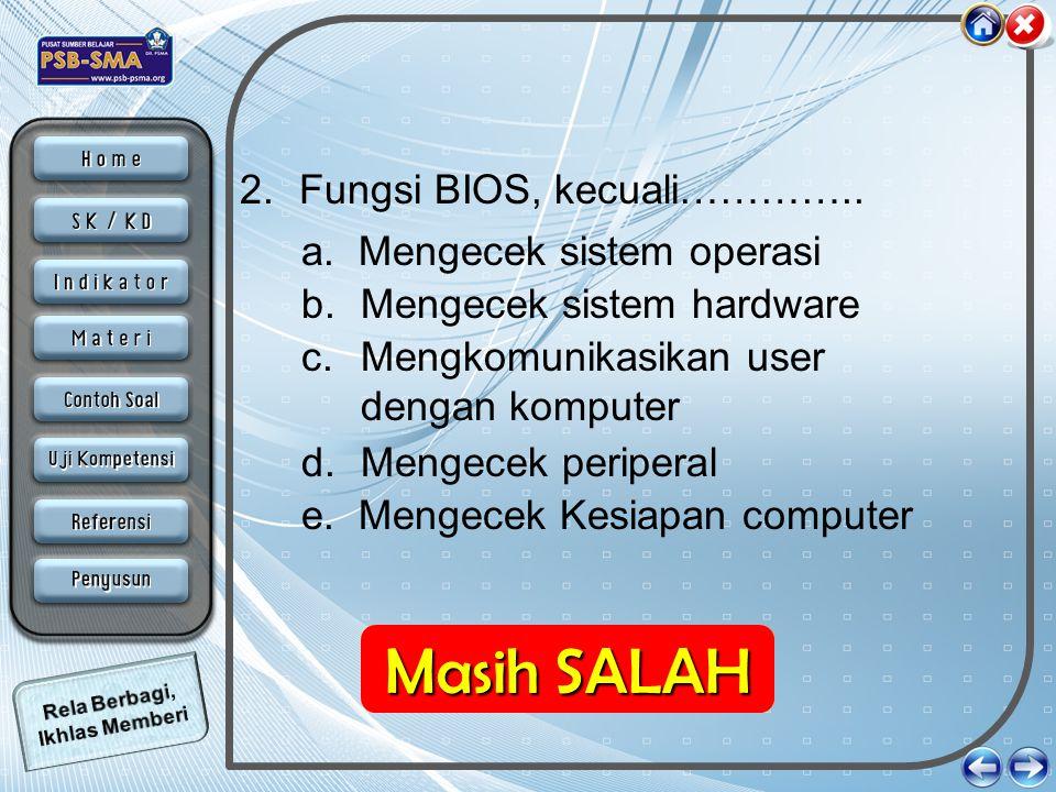 2.Fungsi BIOS, kecuali………….. b. Mengecek sistem hardware a. Mengecek sistem operasi d. Mengecek periperal c. Mengkomunikasikan user dengan komputer e