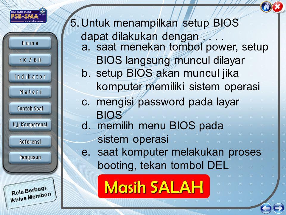 5.Untuk menampilkan setup BIOS dapat dilakukan dengan.... e. saat komputer melakukan proses booting, tekan tombol DEL a. saat menekan tombol power, se