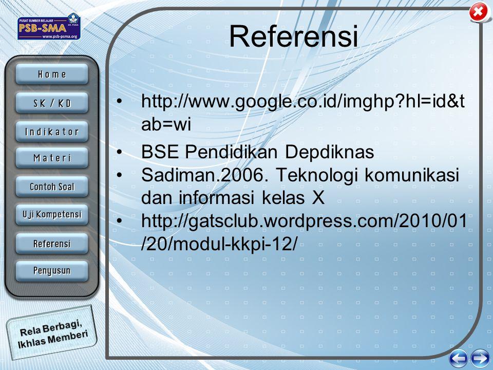 Referensi •http://www.google.co.id/imghp?hl=id&t ab=wi •BSE Pendidikan Depdiknas •Sadiman.2006. Teknologi komunikasi dan informasi kelas X •http://gat