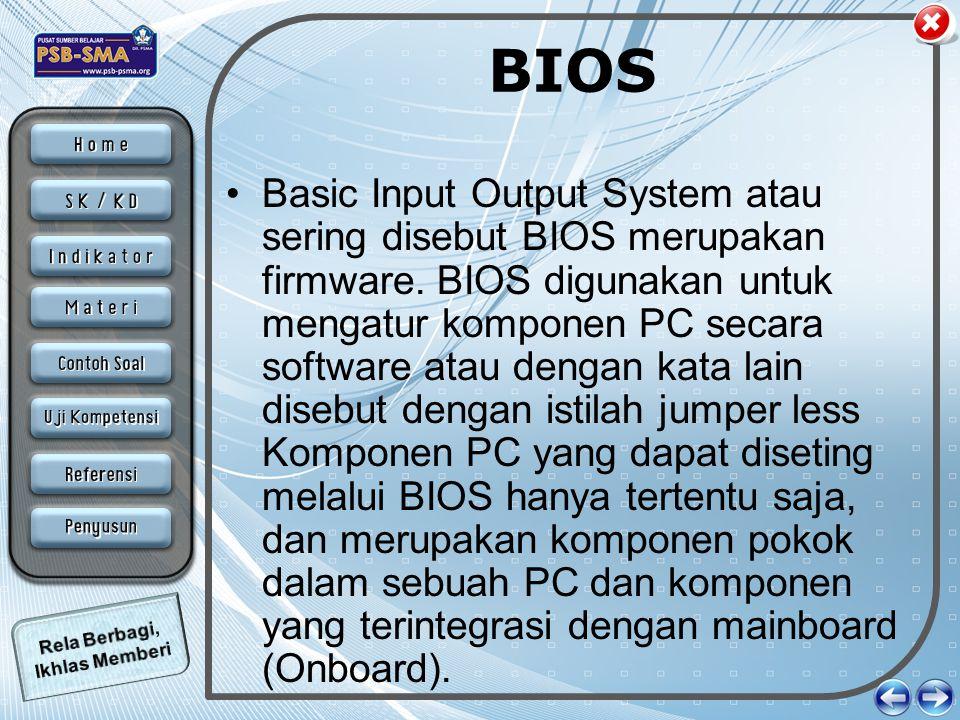BIOS •Basic Input Output System atau sering disebut BIOS merupakan firmware. BIOS digunakan untuk mengatur komponen PC secara software atau dengan kat