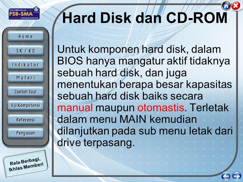 Hard Disk dan CD-ROM Untuk komponen hard disk, dalam BIOS hanya mangatur aktif tidaknya sebuah hard disk, dan juga menentukan berapa besar kapasitas s