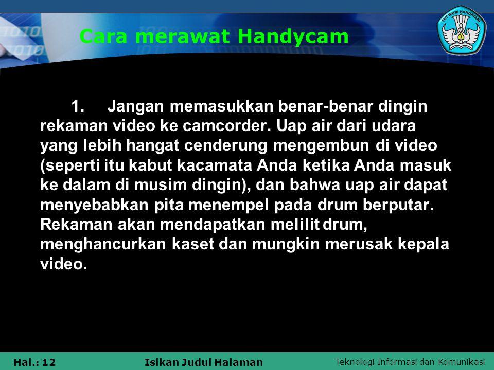 Teknologi Informasi dan Komunikasi Hal.: 12Isikan Judul Halaman Cara merawat Handycam 1. Jangan memasukkan benar-benar dingin rekaman video ke camcord