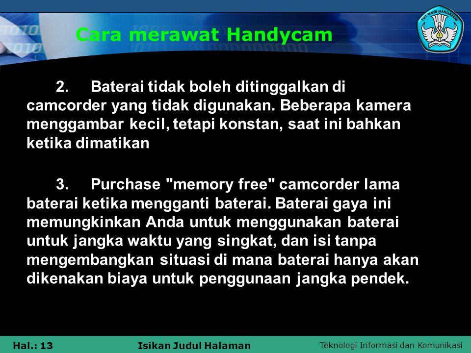 Teknologi Informasi dan Komunikasi Hal.: 13Isikan Judul Halaman Cara merawat Handycam 2. Baterai tidak boleh ditinggalkan di camcorder yang tidak digu