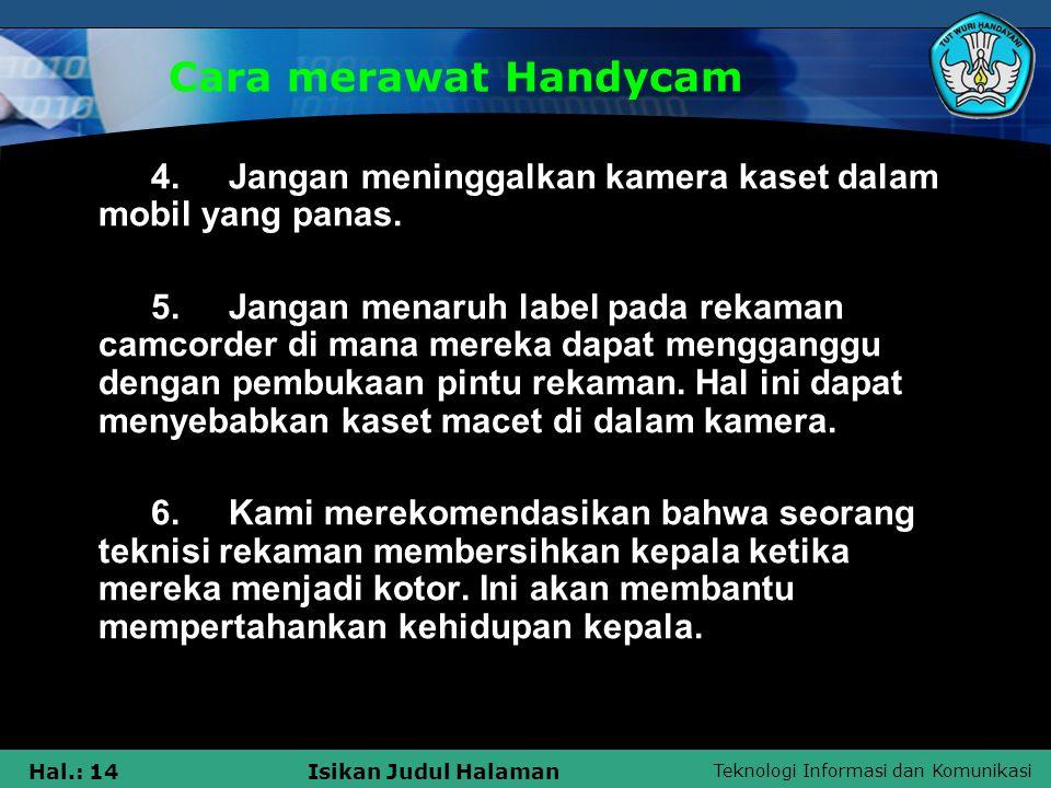 Teknologi Informasi dan Komunikasi Hal.: 14Isikan Judul Halaman Cara merawat Handycam 4. Jangan meninggalkan kamera kaset dalam mobil yang panas. 5. J