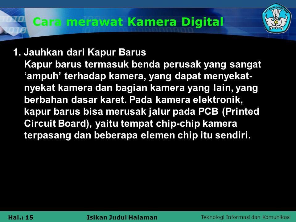 Teknologi Informasi dan Komunikasi Hal.: 15Isikan Judul Halaman Cara merawat Kamera Digital 1. Jauhkan dari Kapur Barus Kapur barus termasuk benda per