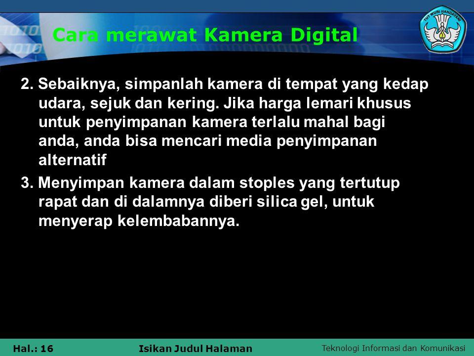 Teknologi Informasi dan Komunikasi Hal.: 16Isikan Judul Halaman Cara merawat Kamera Digital 2. Sebaiknya, simpanlah kamera di tempat yang kedap udara,