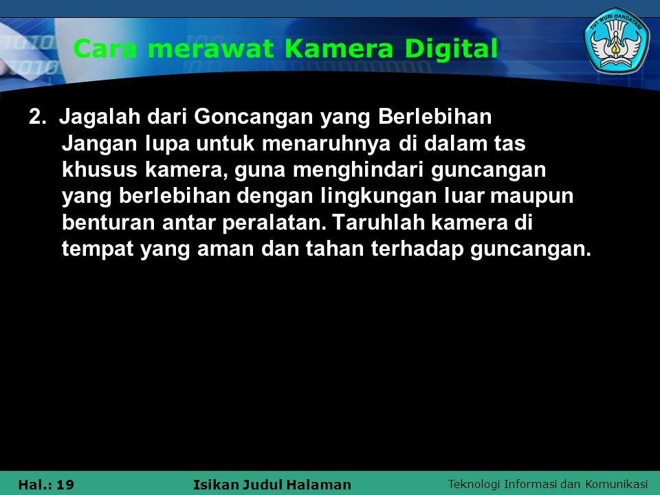 Teknologi Informasi dan Komunikasi Hal.: 19Isikan Judul Halaman Cara merawat Kamera Digital 2. Jagalah dari Goncangan yang Berlebihan Jangan lupa untu