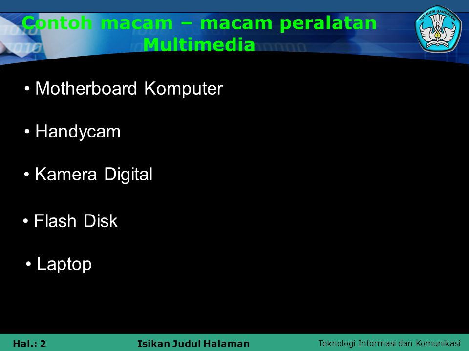 Teknologi Informasi dan Komunikasi Hal.: 3Isikan Judul Halaman Contoh macam – macam peralatan Multimedia • M MP3 / MP4 • K Kamera Video • K Kamera Analog • S Speaker Mobil • H Handphone