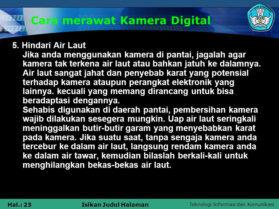 Teknologi Informasi dan Komunikasi Hal.: 23Isikan Judul Halaman Cara merawat Kamera Digital 5. Hindari Air Laut Jika anda menggunakan kamera di pantai