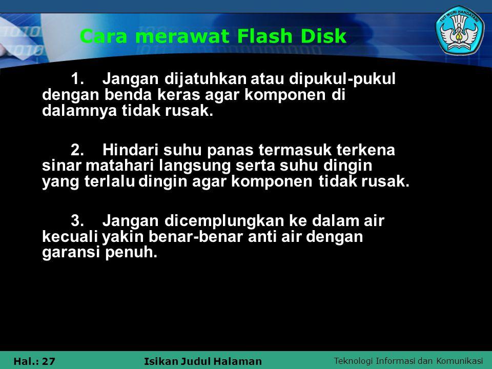 Teknologi Informasi dan Komunikasi Hal.: 27Isikan Judul Halaman Cara merawat Flash Disk 1. Jangan dijatuhkan atau dipukul-pukul dengan benda keras aga
