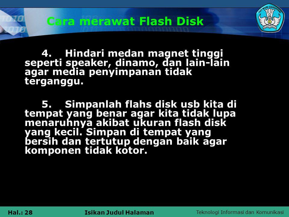 Teknologi Informasi dan Komunikasi Hal.: 28Isikan Judul Halaman Cara merawat Flash Disk 4. Hindari medan magnet tinggi seperti speaker, dinamo, dan la