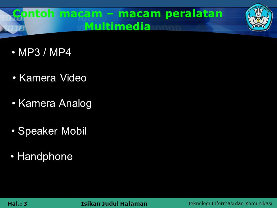 Teknologi Informasi dan Komunikasi Hal.: 3Isikan Judul Halaman Contoh macam – macam peralatan Multimedia • M MP3 / MP4 • K Kamera Video • K Kamera Ana