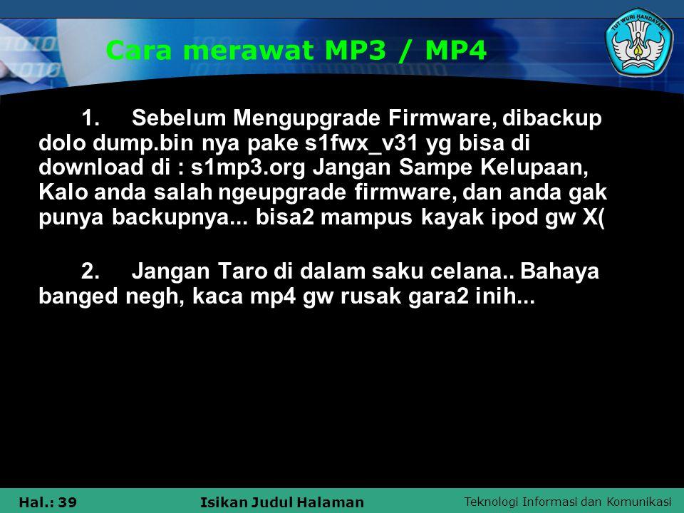 Teknologi Informasi dan Komunikasi Hal.: 39Isikan Judul Halaman Cara merawat MP3 / MP4 1. Sebelum Mengupgrade Firmware, dibackup dolo dump.bin nya pak