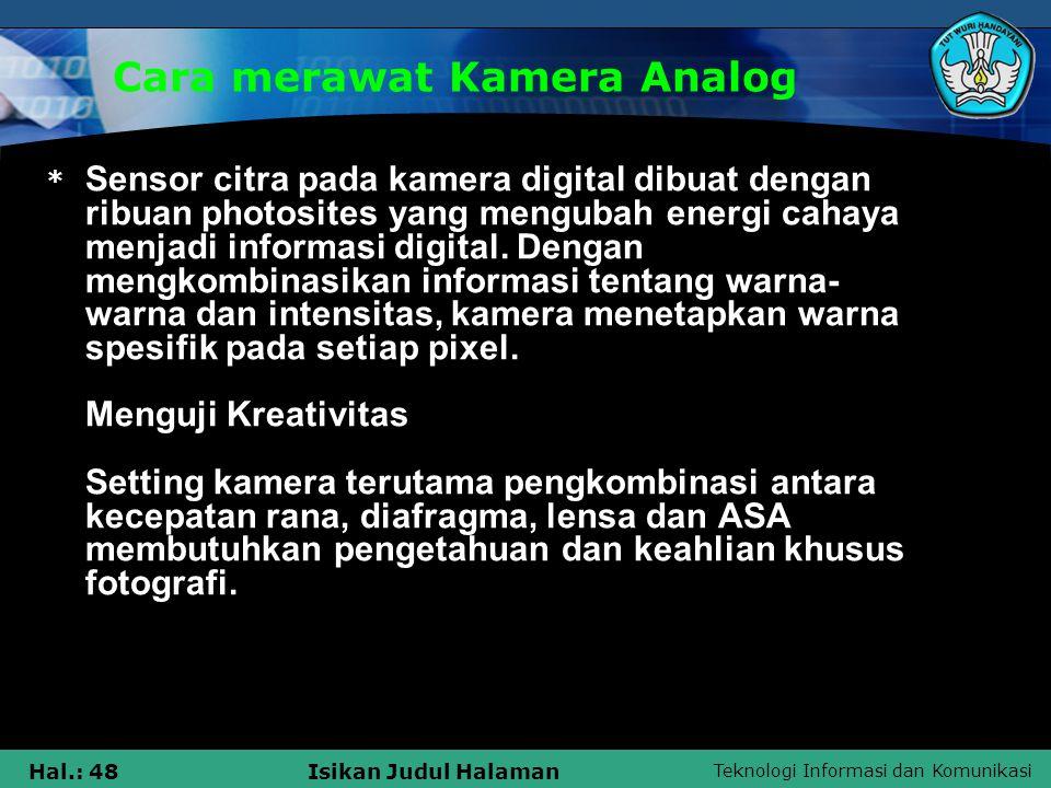 Teknologi Informasi dan Komunikasi Hal.: 48Isikan Judul Halaman Cara merawat Kamera Analog * Sensor citra pada kamera digital dibuat dengan ribuan pho