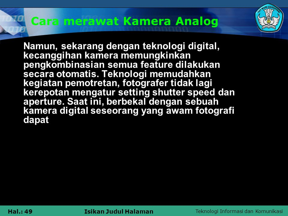 Teknologi Informasi dan Komunikasi Hal.: 49Isikan Judul Halaman Cara merawat Kamera Analog Namun, sekarang dengan teknologi digital, kecanggihan kamer