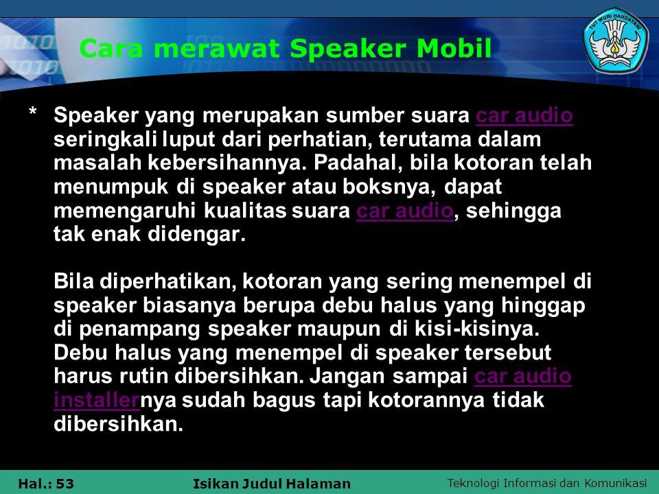 Teknologi Informasi dan Komunikasi Hal.: 53Isikan Judul Halaman Cara merawat Speaker Mobil *Speaker yang merupakan sumber suara car audio seringkali l