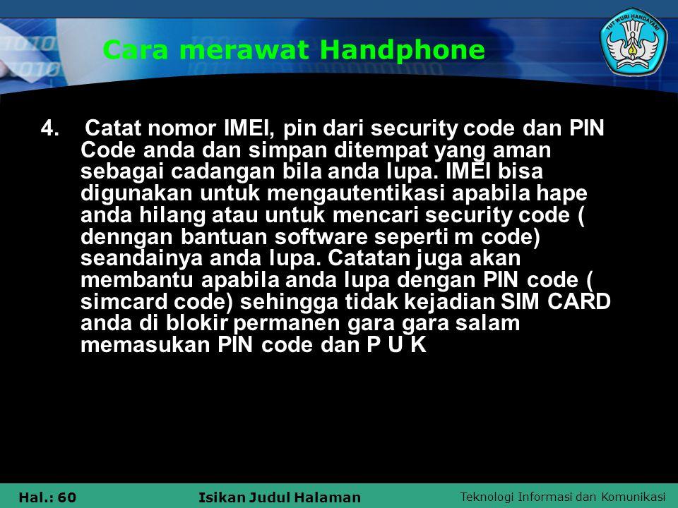 Teknologi Informasi dan Komunikasi Hal.: 60Isikan Judul Halaman Cara merawat Handphone 4. Catat nomor IMEI, pin dari security code dan PIN Code anda d