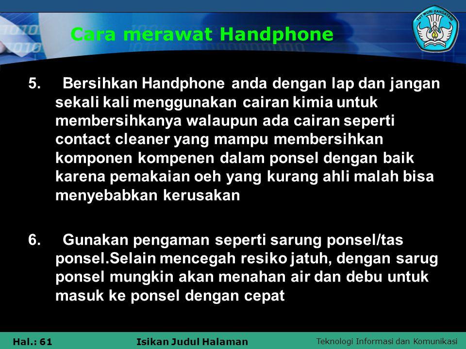 Teknologi Informasi dan Komunikasi Hal.: 61Isikan Judul Halaman Cara merawat Handphone 5. Bersihkan Handphone anda dengan lap dan jangan sekali kali m