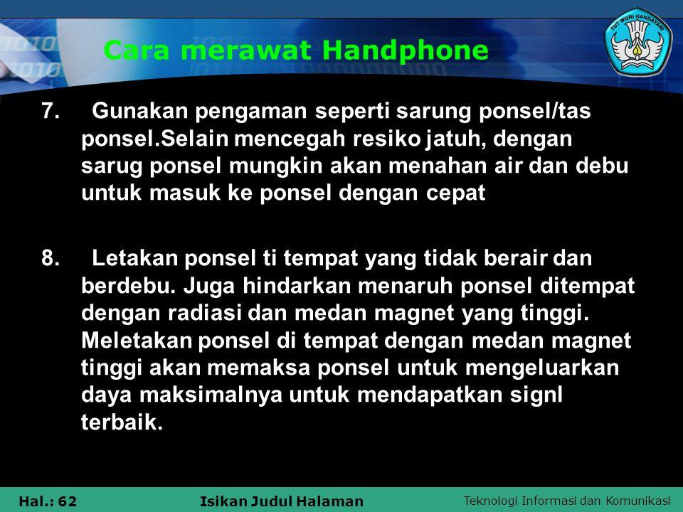 Teknologi Informasi dan Komunikasi Hal.: 62Isikan Judul Halaman Cara merawat Handphone 7. Gunakan pengaman seperti sarung ponsel/tas ponsel.Selain men