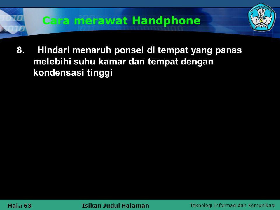 Teknologi Informasi dan Komunikasi Hal.: 63Isikan Judul Halaman Cara merawat Handphone 8. Hindari menaruh ponsel di tempat yang panas melebihi suhu ka