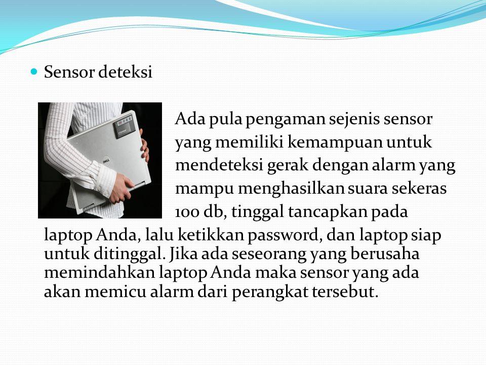  Sensor deteksi Ada pula pengaman sejenis sensor yang memiliki kemampuan untuk mendeteksi gerak dengan alarm yang mampu menghasilkan suara sekeras 100 db, tinggal tancapkan pada laptop Anda, lalu ketikkan password, dan laptop siap untuk ditinggal.
