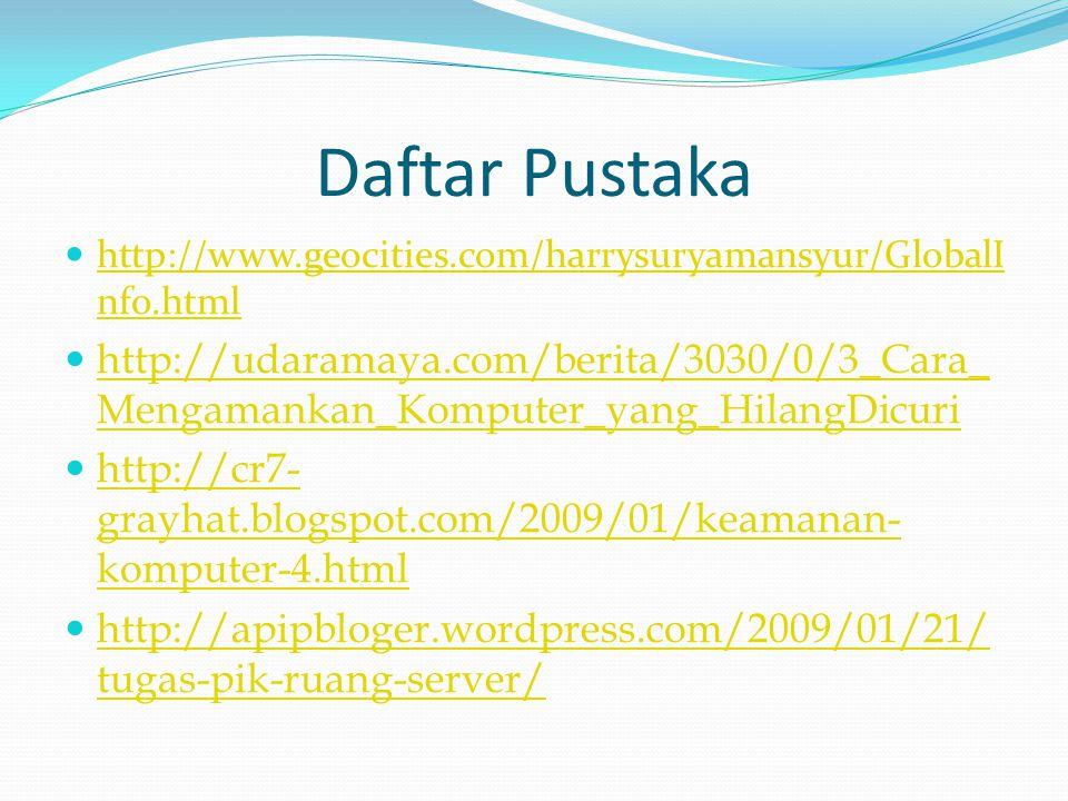Daftar Pustaka  http://www.geocities.com/harrysuryamansyur/GlobalI nfo.html http://www.geocities.com/harrysuryamansyur/GlobalI nfo.html  http://udaramaya.com/berita/3030/0/3_Cara_ Mengamankan_Komputer_yang_HilangDicuri http://udaramaya.com/berita/3030/0/3_Cara_ Mengamankan_Komputer_yang_HilangDicuri  http://cr7- grayhat.blogspot.com/2009/01/keamanan- komputer-4.html http://cr7- grayhat.blogspot.com/2009/01/keamanan- komputer-4.html  http://apipbloger.wordpress.com/2009/01/21/ tugas-pik-ruang-server/ http://apipbloger.wordpress.com/2009/01/21/ tugas-pik-ruang-server/