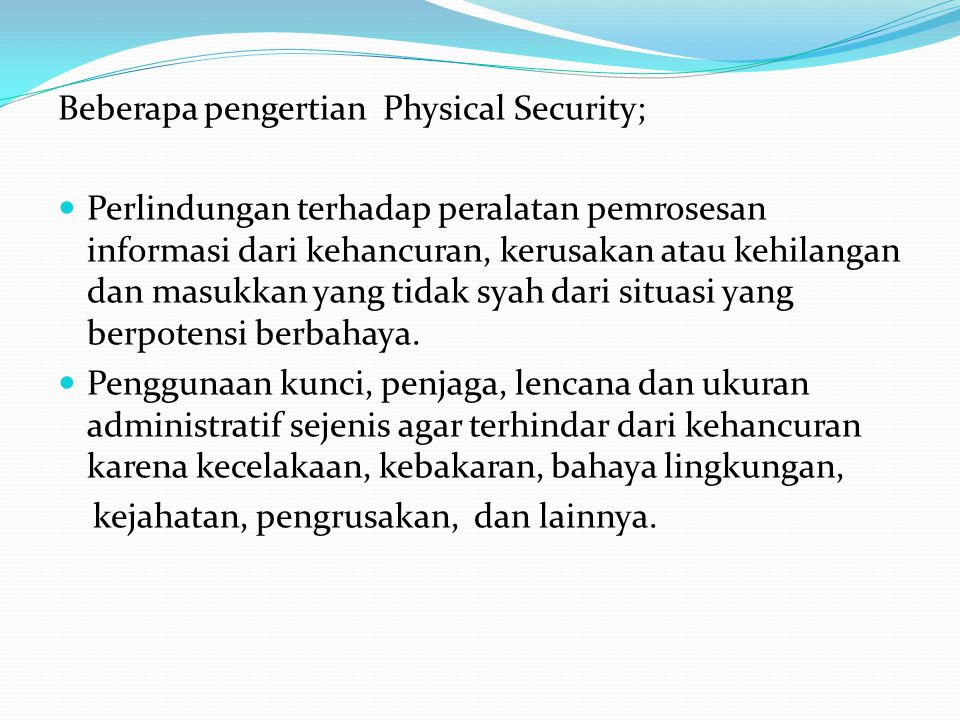 Beberapa pengertian Physical Security;  Perlindungan terhadap peralatan pemrosesan informasi dari kehancuran, kerusakan atau kehilangan dan masukkan yang tidak syah dari situasi yang berpotensi berbahaya.